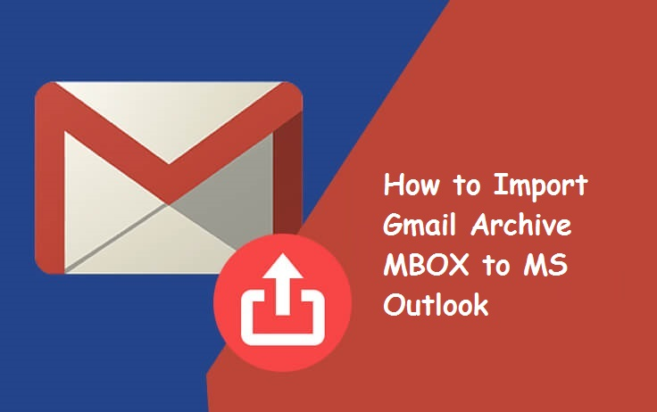 How to Import Gmail Archive MBOX to Outlook? Stepwise Solution