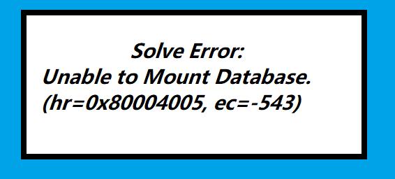Unable to Mount Database. (hr=0x80004005, ec=-543)